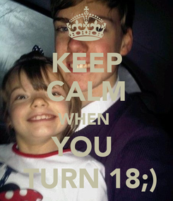 Poster: KEEP CALM WHEN  YOU   TURN 18;)