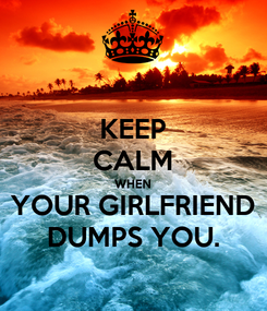 Poster: KEEP CALM WHEN YOUR GIRLFRIEND DUMPS YOU.