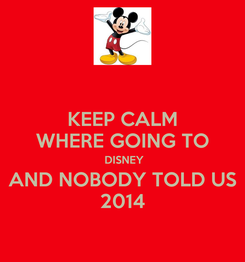 Poster: KEEP CALM WHERE GOING TO  DISNEY AND NOBODY TOLD US 2014