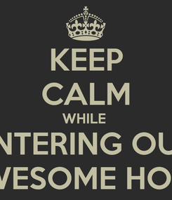 Poster: KEEP CALM WHILE  ENTERING OUR AWESOME HOME