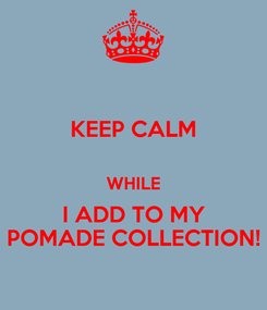 Poster: KEEP CALM  WHILE I ADD TO MY POMADE COLLECTION!