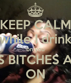 Poster: KEEP CALM while I drink on you LOOKIN ASS BITCHES AND NIGGAS ON