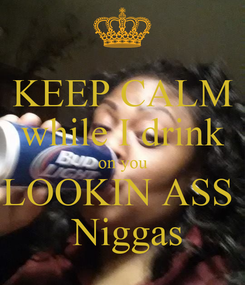 Poster: KEEP CALM while I drink on you LOOKIN ASS   Niggas