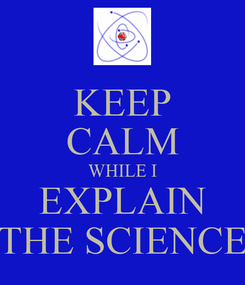 Poster: KEEP CALM WHILE I EXPLAIN THE SCIENCE