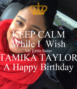 Poster: KEEP CALM While I  Wish My Little Sister TAMIKA TAYLOR A Happy Birthday