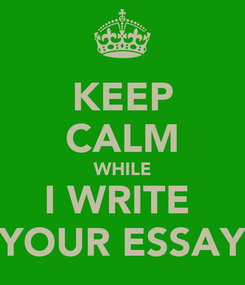 Poster: KEEP CALM WHILE I WRITE  YOUR ESSAY