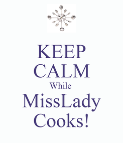 Poster: KEEP CALM While  MissLady Cooks!