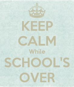 Poster: KEEP CALM While SCHOOL'S OVER