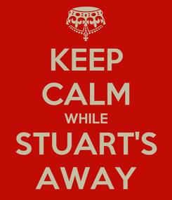 Poster: KEEP CALM WHILE STUART'S AWAY