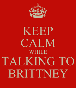Poster: KEEP CALM WHILE TALKING TO BRITTNEY