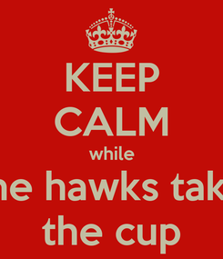 Poster: KEEP CALM while the hawks take the cup