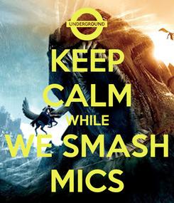 Poster: KEEP CALM WHILE WE SMASH MICS