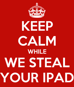 Poster: KEEP CALM WHILE WE STEAL YOUR IPAD