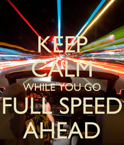Poster: KEEP CALM WHILE YOU GO FULL SPEED AHEAD