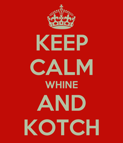 Poster: KEEP CALM WHINE AND KOTCH