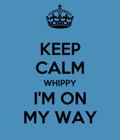 Poster: KEEP CALM WHIPPY I'M ON MY WAY