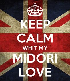 Poster: KEEP CALM WHIT MY MIDORI LOVE