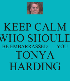Poster: KEEP CALM WHO SHOULD BE EMBARRASSED . . . YOU TONYA HARDING