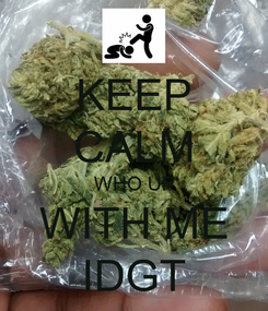 Poster: KEEP CALM WHO UP WITH ME IDGT