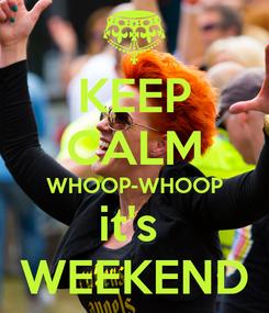 Poster: KEEP CALM WHOOP-WHOOP it's  WEEKEND