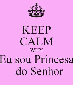 Poster: KEEP CALM WHY Eu sou Princesa   do Senhor