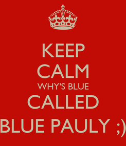 Poster: KEEP CALM WHY'S BLUE CALLED BLUE PAULY ;)