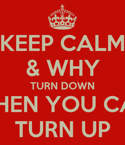 Poster: KEEP CALM & WHY TURN DOWN WHEN YOU CAN TURN UP