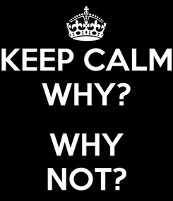 Poster: KEEP CALM WHY?  WHY NOT?