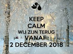 Poster: KEEP CALM WIJ ZIJN TERUG VANAF  2 DECEMBER 2018