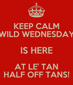 Poster: KEEP CALM WILD WEDNESDAY IS HERE AT LE' TAN HALF OFF TANS!