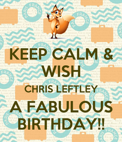 Poster: KEEP CALM & WISH CHRIS LEFTLEY A FABULOUS BIRTHDAY!!