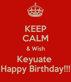 Poster: KEEP CALM & Wish Keyuate  Happy Birthday!!!