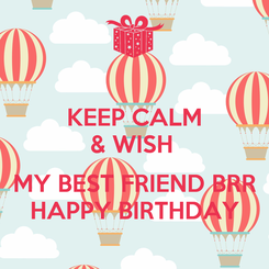 Poster: KEEP CALM & WISH   MY BEST FRIEND BRR HAPPY BIRTHDAY