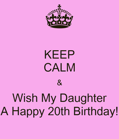 Poster: KEEP CALM & Wish My Daughter A Happy 20th Birthday!