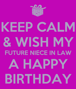 Poster: KEEP CALM & WISH MY FUTURE NIECE IN LAW A HAPPY BIRTHDAY