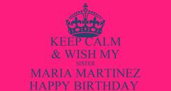 Poster: KEEP CALM & WISH MY SISTER MARIA MARTINEZ HAPPY BIRTHDAY