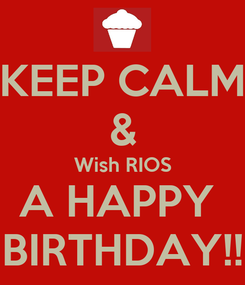 Poster: KEEP CALM & Wish RIOS A HAPPY  BIRTHDAY!!