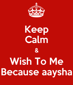 Poster: Keep Calm & Wish To Me Because aaysha