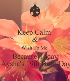 Poster: Keep Calm  & Wish To Me  Because Today  Aysha's 19th Birth Day