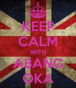 Poster: KEEP CALM WITH ABANG OKA