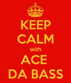 Poster: KEEP CALM with ACE  DA BASS