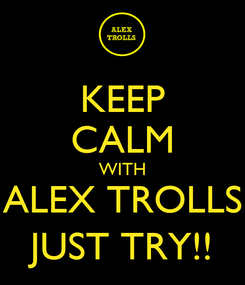 Poster: KEEP CALM WITH ALEX TROLLS JUST TRY!!