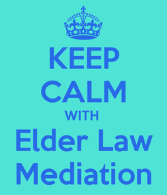 Poster: KEEP CALM WITH  Elder Law Mediation