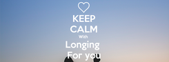 Poster: KEEP CALM With  Longing  For you