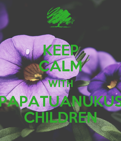Poster: KEEP CALM WITH PAPATUANUKUS CHILDREN