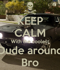 Poster: KEEP CALM With the coolest Dude around Bro