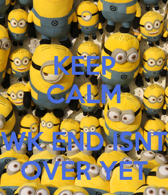 Poster: KEEP CALM  WK END ISNT OVER YET