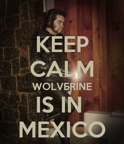 Poster: KEEP CALM WOLVERINE IS IN  MEXICO