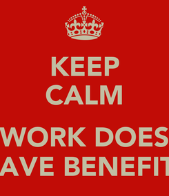 Poster: KEEP CALM  WORK DOES HAVE BENEFITS