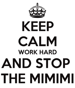 Poster: KEEP CALM WORK HARD AND STOP  THE MIMIMI